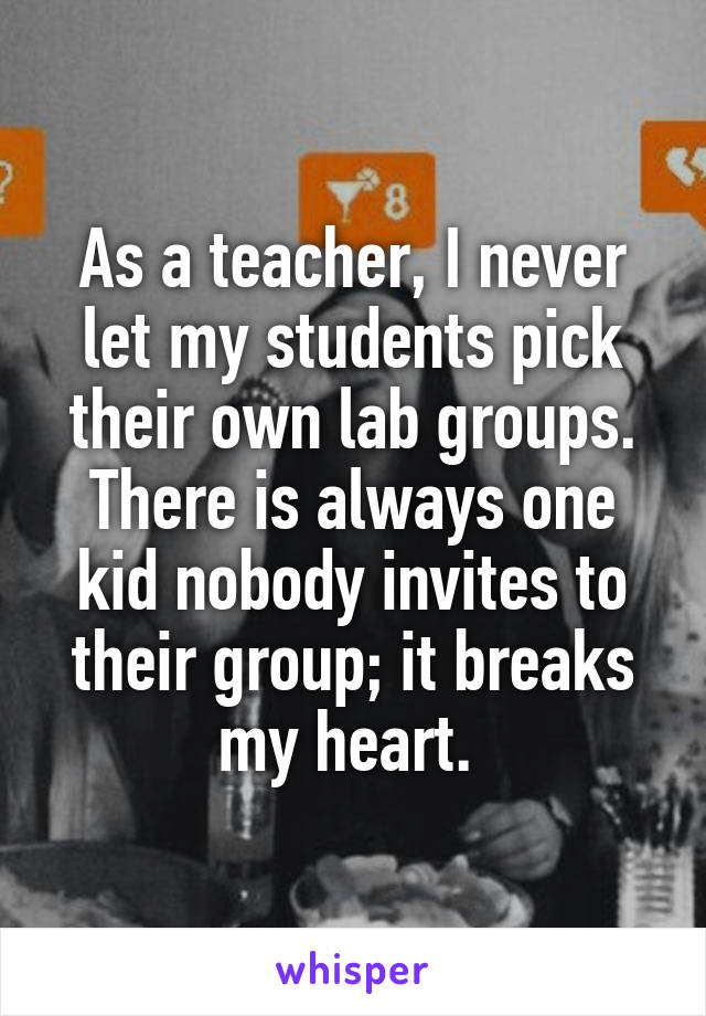 As a teacher, I never let my students pick their own lab groups. There is always one kid nobody invites to their group; it breaks my heart.