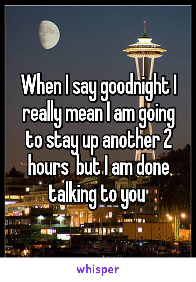 When I say goodnight I really mean I am going to stay up another 2 hours  but I am done talking to you