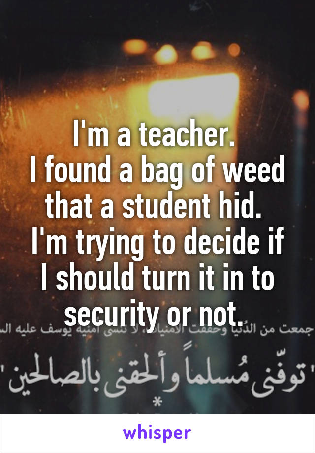 I'm a teacher.  I found a bag of weed that a student hid.  I'm trying to decide if I should turn it in to security or not.