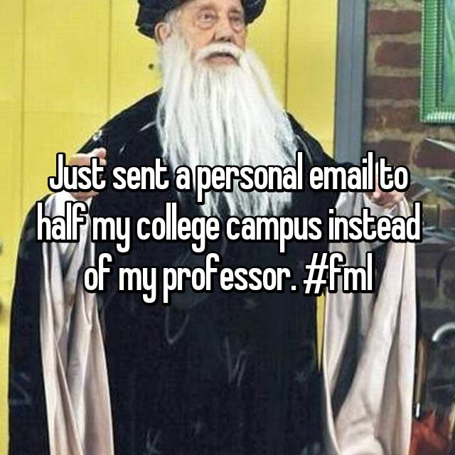 Just sent a personal email to half my college campus instead of my professor. #fml