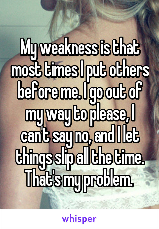 My weakness is that most times I put others before me. I go out of my way to please, I can't say no, and I let things slip all the time. That's my problem.