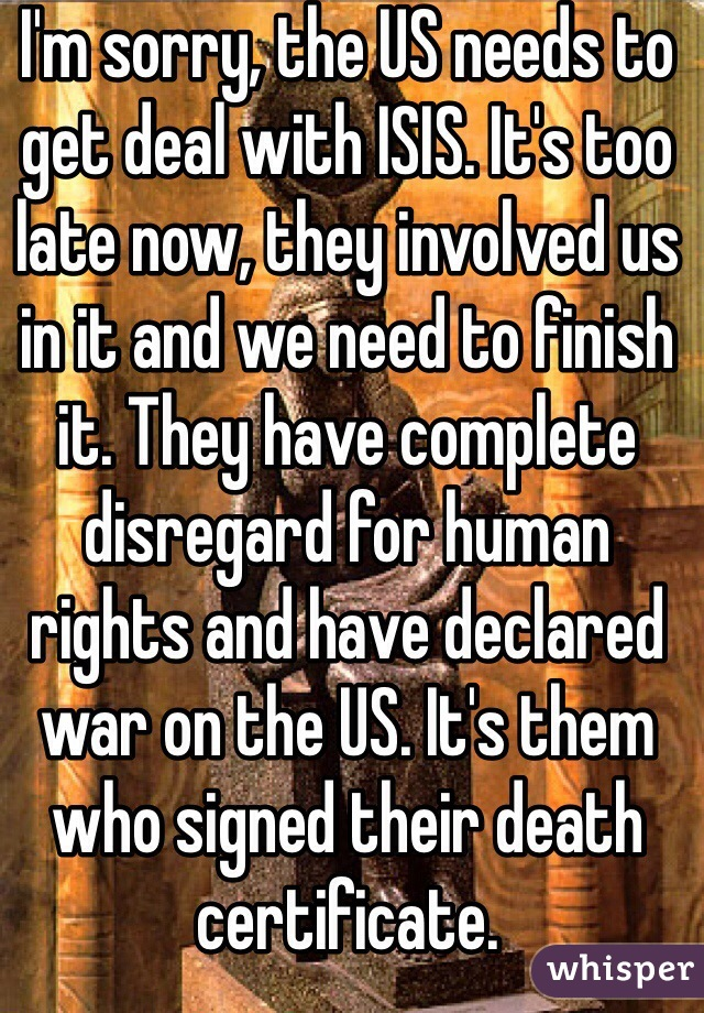 I'm sorry, the US needs to get deal with ISIS. It's too late now, they involved us in it and we need to finish it. They have complete disregard for human rights and have declared war on the US. It's them who signed their death certificate.
