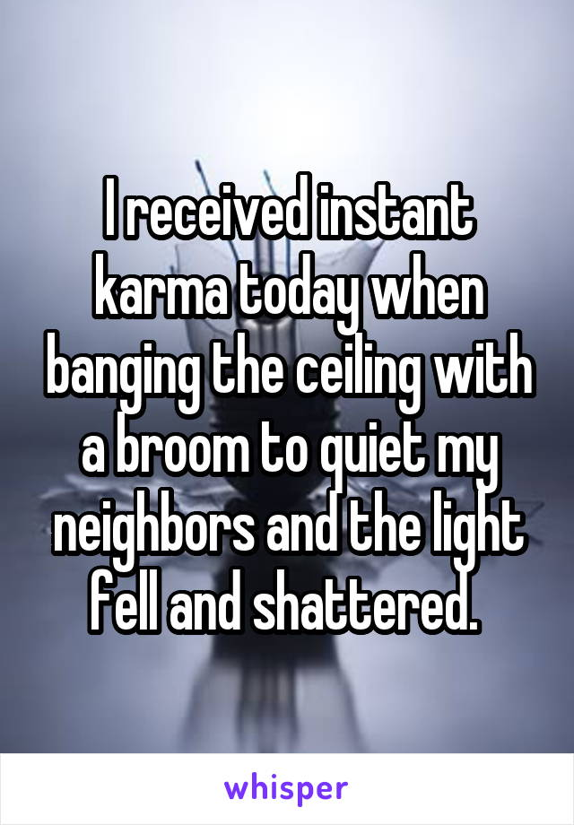 I received instant karma today when banging the ceiling with a broom to quiet my neighbors and the light fell and shattered.