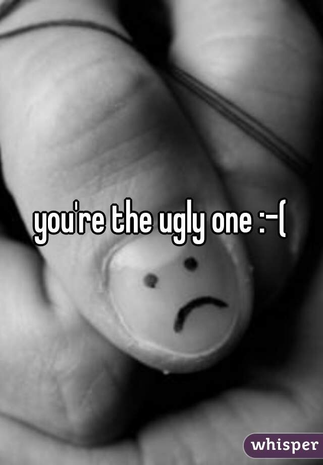 you're the ugly one :-(