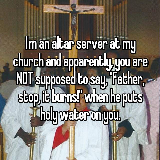 "I'm an altar server at my church and apparently, you are NOT supposed to say, ""Father, stop, it burns!"" when he puts holy water on you."