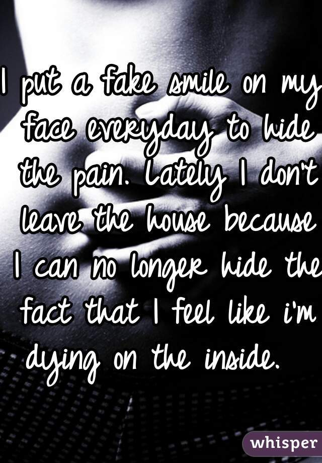 I Put A Fake Smile On My Face Everyday To Hide The Pain