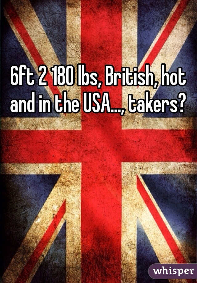 6ft 2 180 lbs, British, hot and in the USA..., takers?
