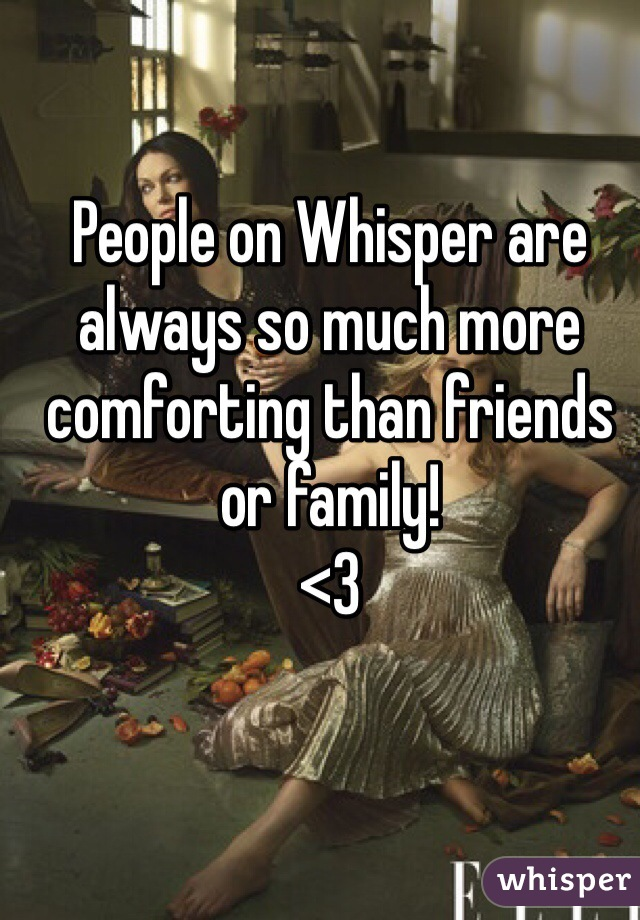 People on Whisper are always so much more comforting than friends or family! <3