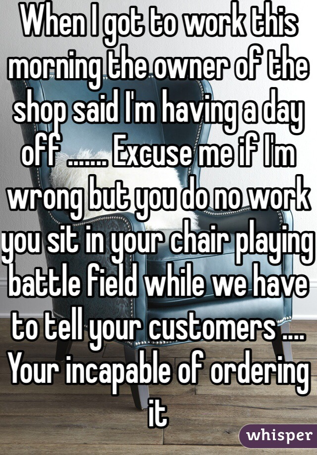 When I got to work this morning the owner of the shop said I'm having a day off ....... Excuse me if I'm wrong but you do no work you sit in your chair playing battle field while we have to tell your customers .... Your incapable of ordering it