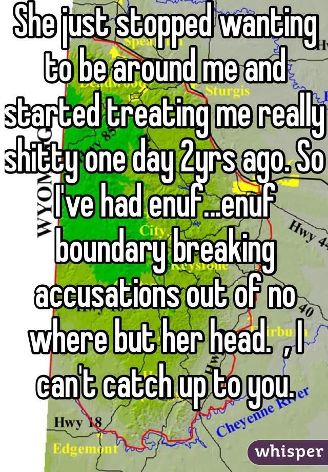 She just stopped wanting to be around me and started treating me really shitty one day 2yrs ago. So I've had enuf...enuf boundary breaking accusations out of no where but her head.  , I can't catch up to you.