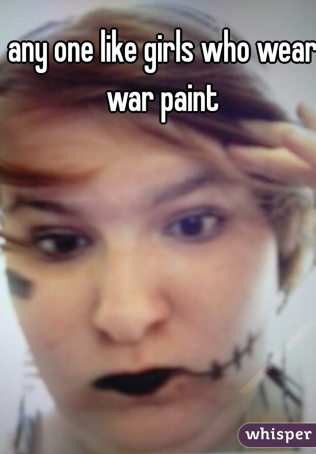 any one like girls who wear war paint