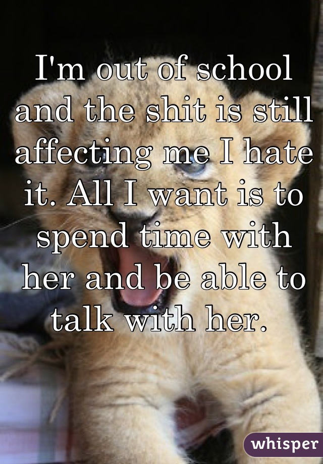 I'm out of school and the shit is still affecting me I hate it. All I want is to spend time with her and be able to talk with her.