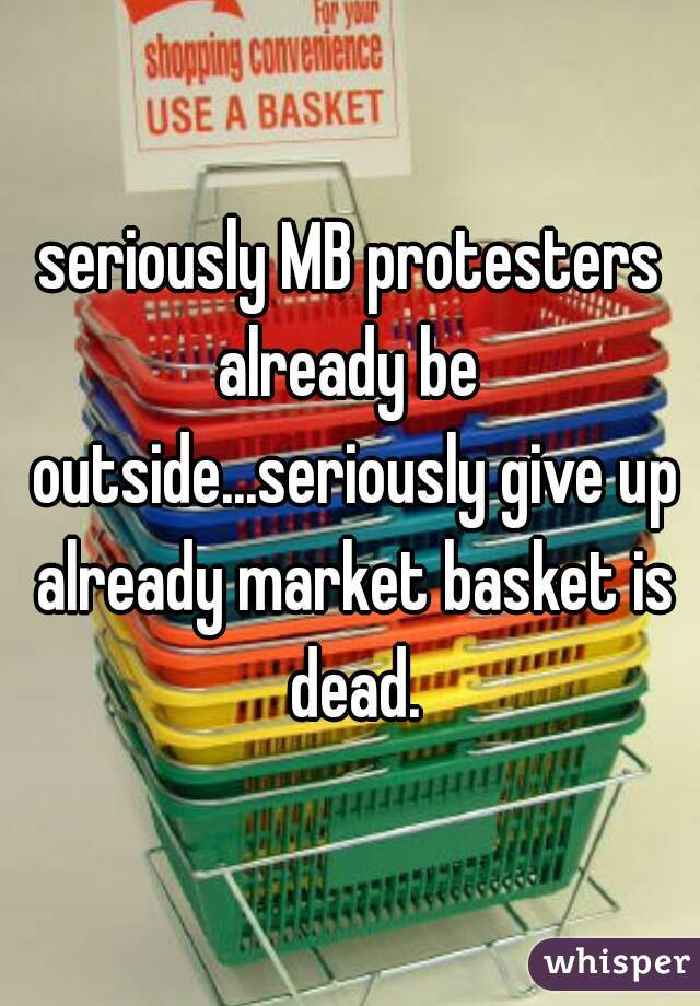 seriously MB protesters already be  outside...seriously give up already market basket is dead.