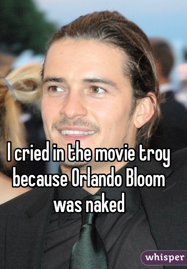I cried in the movie troy because Orlando Bloom was naked