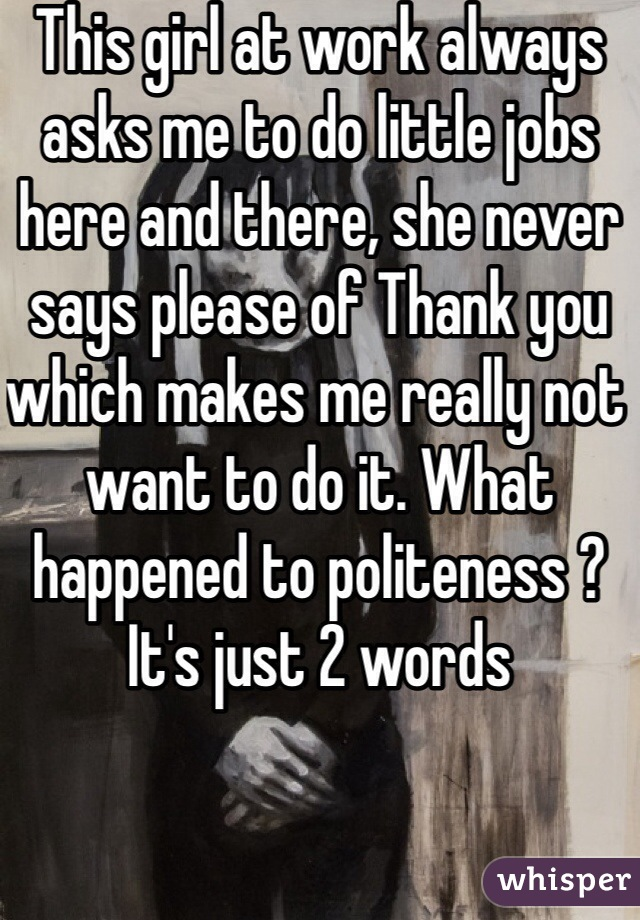 This girl at work always asks me to do little jobs here and there, she never says please of Thank you which makes me really not want to do it. What happened to politeness ? It's just 2 words