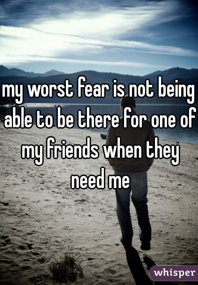 my worst fear is not being able to be there for one of my friends when they need me