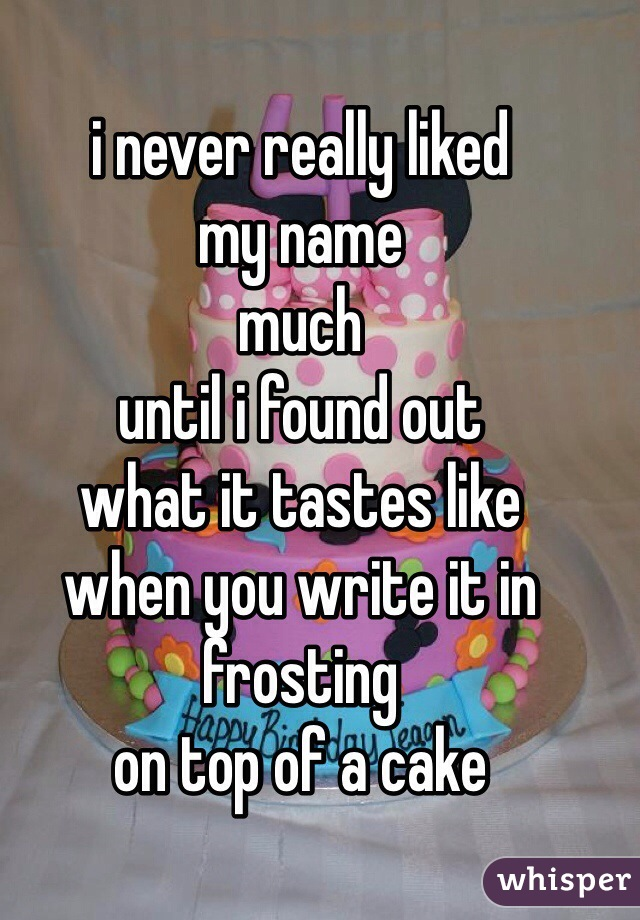 i never really liked my name much until i found out what it tastes like when you write it in frosting on top of a cake