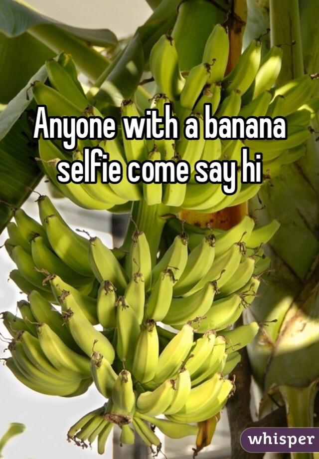 Anyone with a banana selfie come say hi