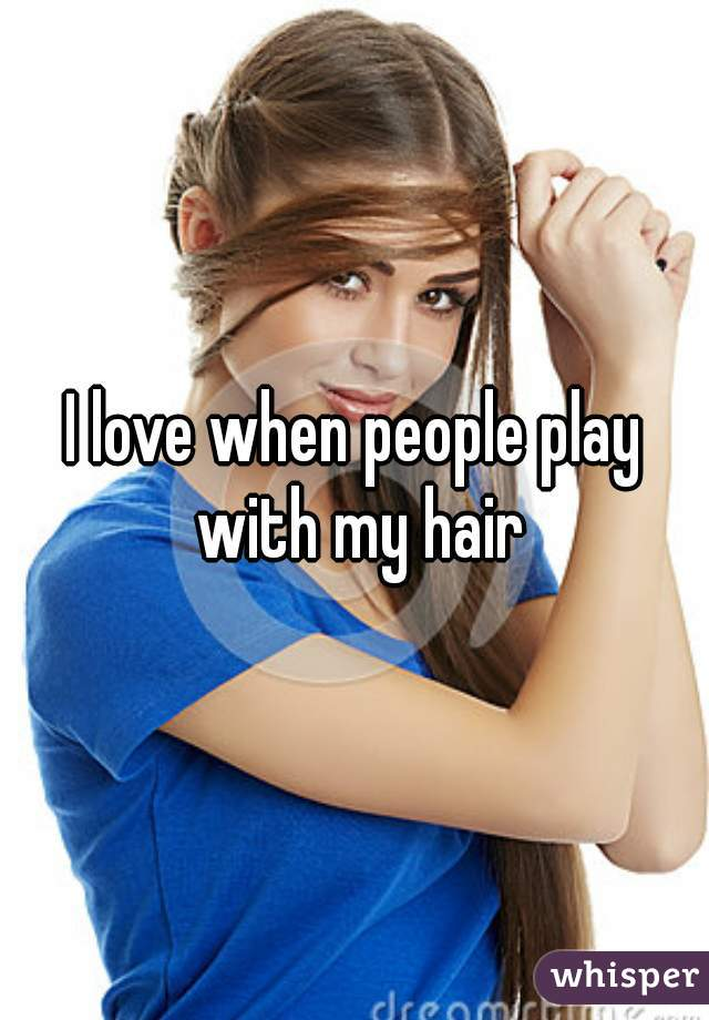 I love when people play with my hair