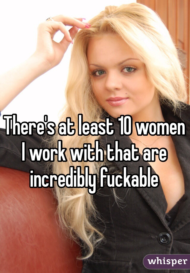 There's at least 10 women I work with that are incredibly fuckable