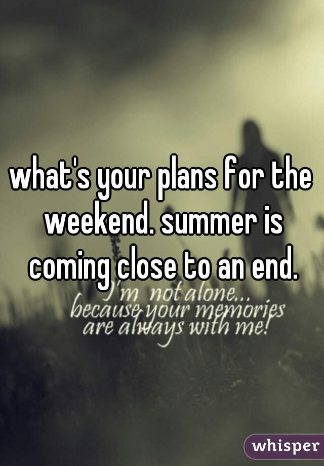 what's your plans for the weekend. summer is coming close to an end.
