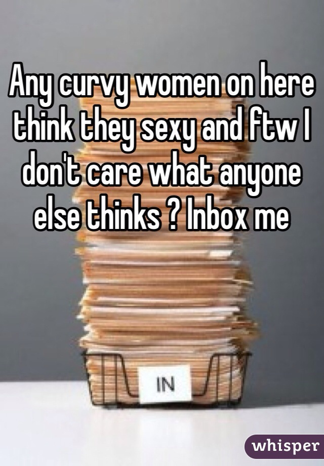 Any curvy women on here think they sexy and ftw I don't care what anyone else thinks ? Inbox me