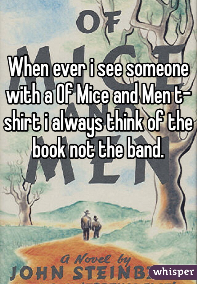 When ever i see someone with a Of Mice and Men t-shirt i always think of the book not the band.