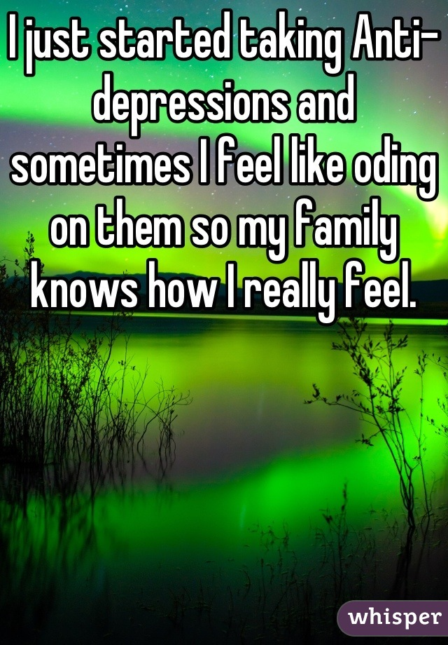 I just started taking Anti-depressions and sometimes I feel like oding on them so my family knows how I really feel.