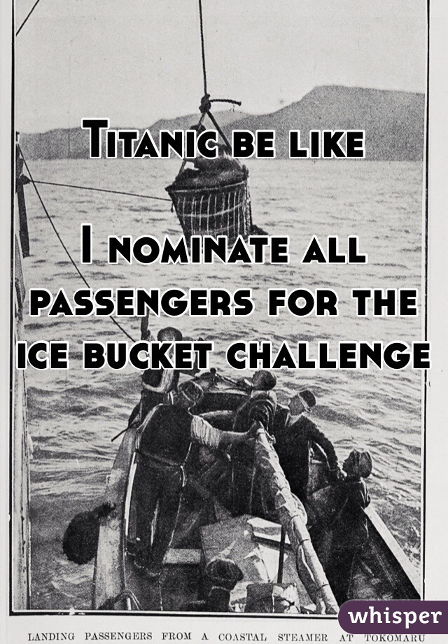 Titanic be like  I nominate all passengers for the ice bucket challenge