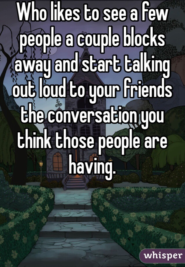 Who likes to see a few people a couple blocks  away and start talking out loud to your friends the conversation you think those people are having.