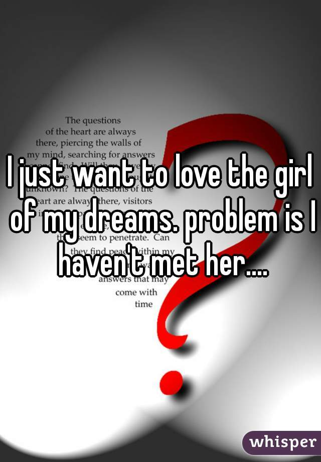 I just want to love the girl of my dreams. problem is I haven't met her....