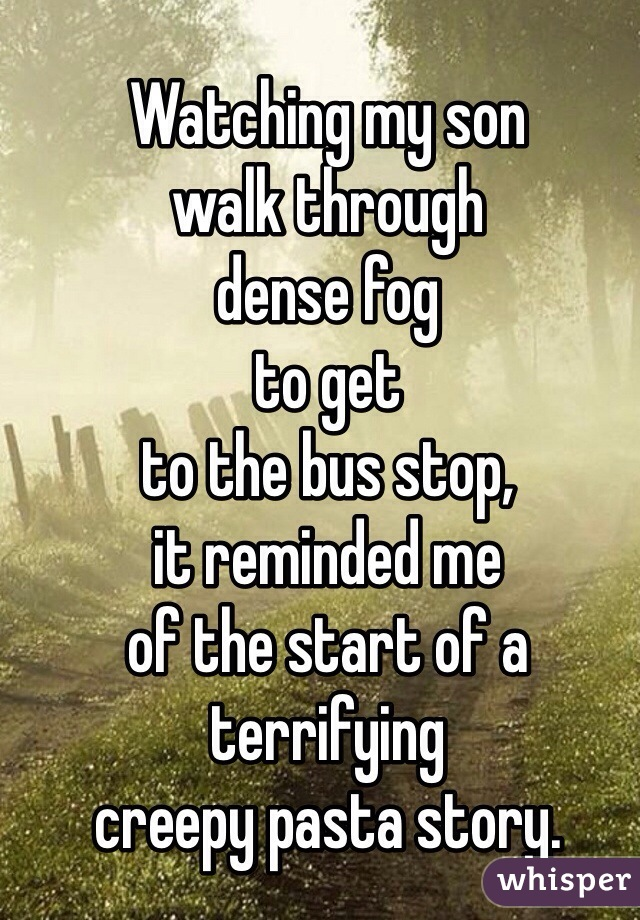 Watching my son  walk through  dense fog  to get  to the bus stop,  it reminded me  of the start of a  terrifying  creepy pasta story.