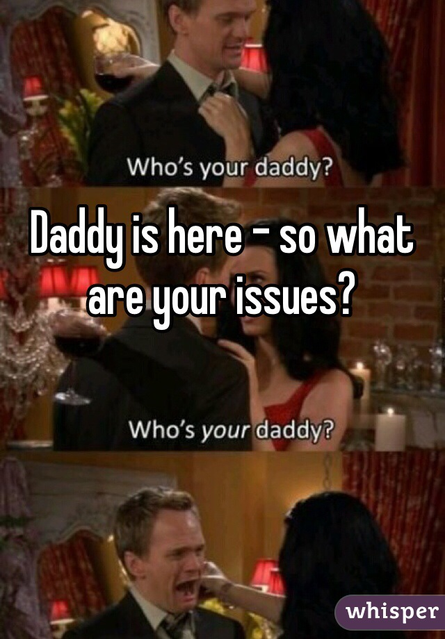 Daddy is here - so what are your issues?
