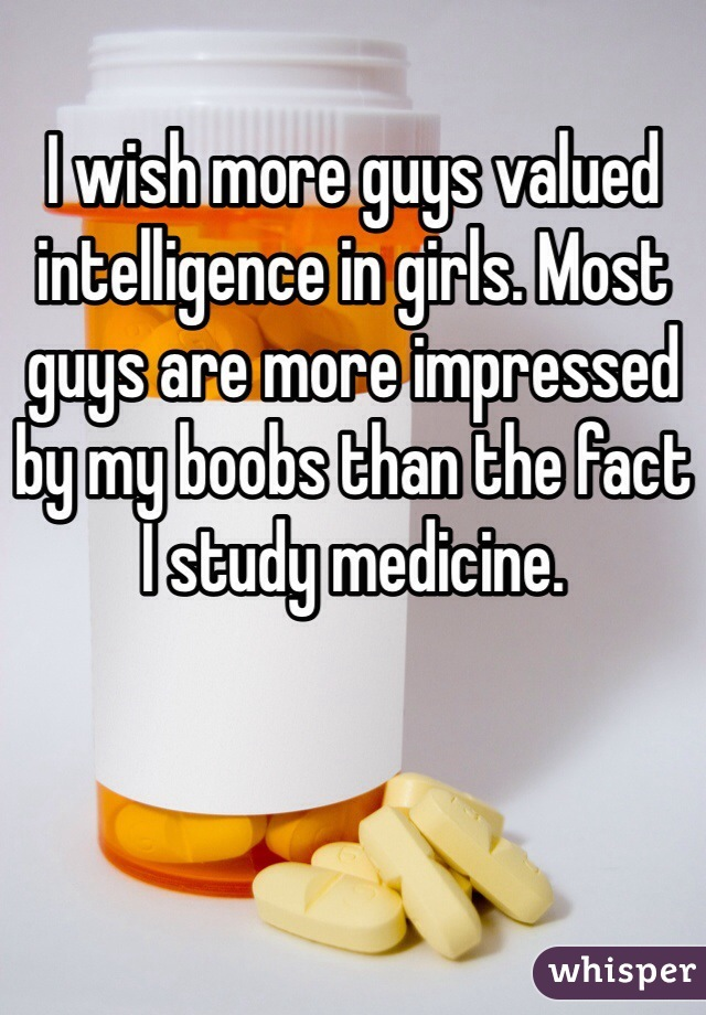 I wish more guys valued intelligence in girls. Most guys are more impressed by my boobs than the fact I study medicine.