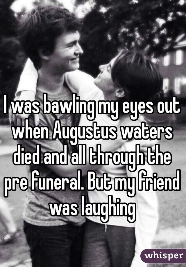I was bawling my eyes out when Augustus waters died and all through the pre funeral. But my friend was laughing
