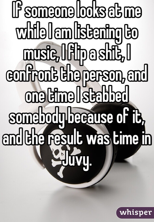 If someone looks at me while I am listening to music, I flip a shit, I confront the person, and one time I stabbed somebody because of it, and the result was time in Juvy.