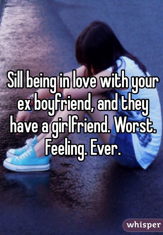 Sill being in love with your ex boyfriend, and they have a girlfriend. Worst. Feeling. Ever.