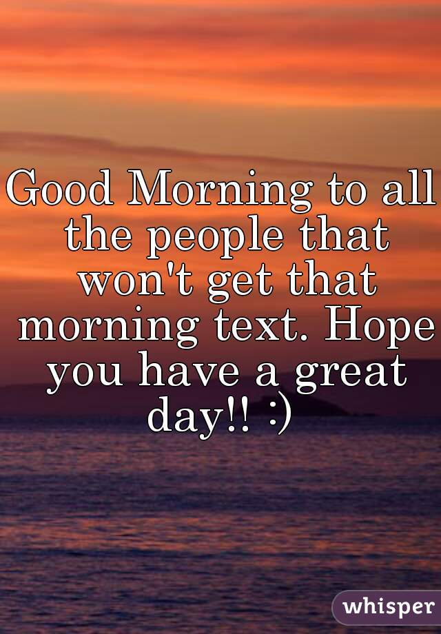 Good Morning to all the people that won't get that morning text. Hope you have a great day!! :)