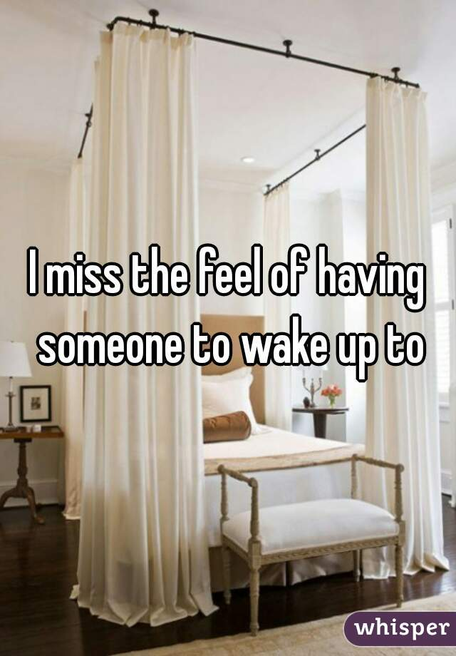I miss the feel of having someone to wake up to