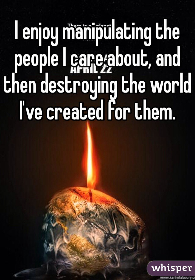 I enjoy manipulating the people I care about, and then destroying the world I've created for them.