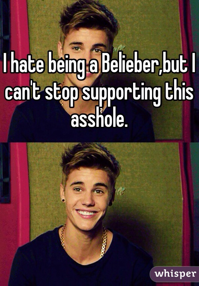 I hate being a Belieber,but I can't stop supporting this asshole.