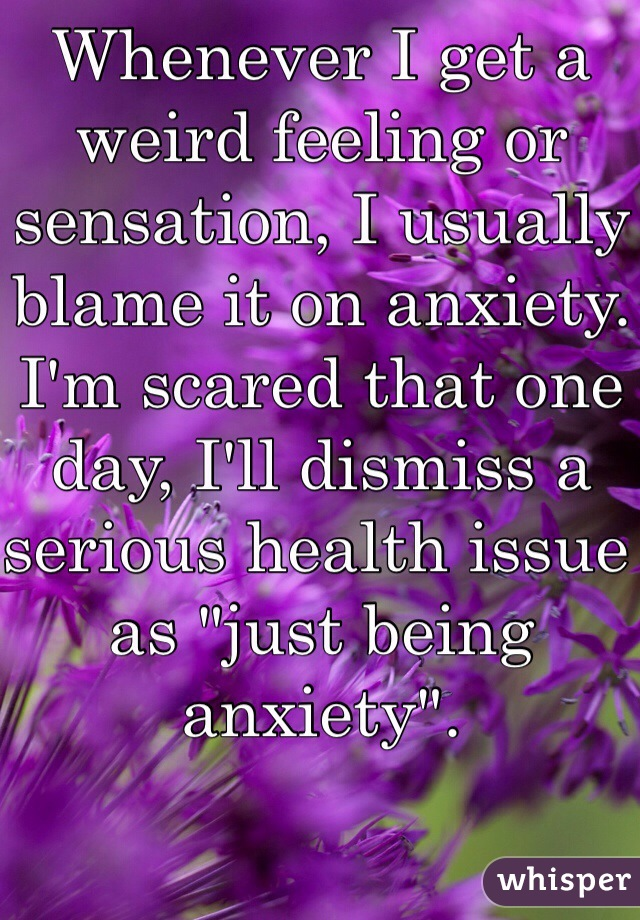 """Whenever I get a weird feeling or sensation, I usually blame it on anxiety. I'm scared that one day, I'll dismiss a serious health issue as """"just being anxiety""""."""