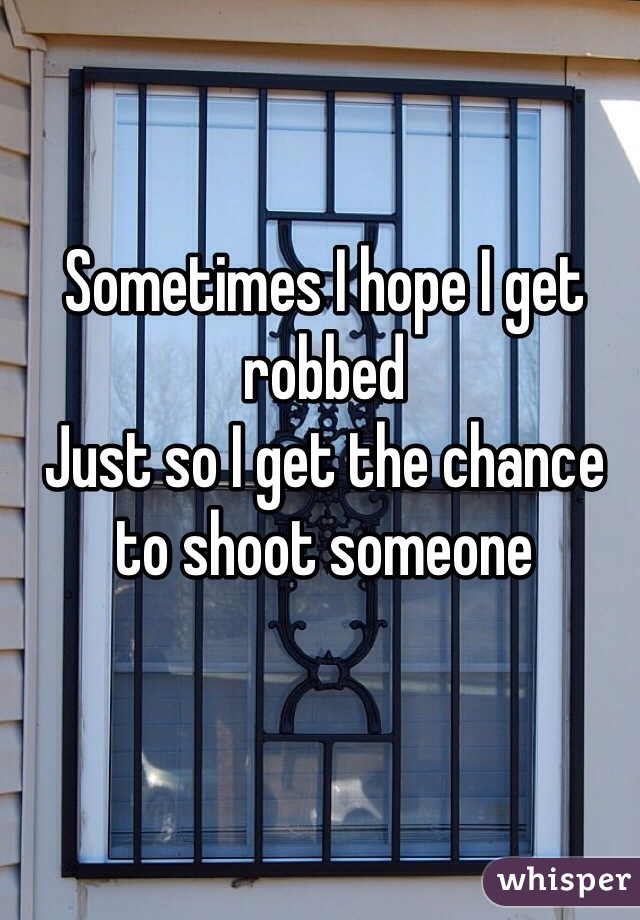 Sometimes I hope I get robbed  Just so I get the chance to shoot someone