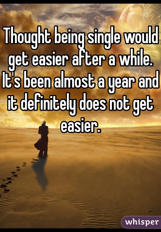 Thought being single would get easier after a while. It's been almost a year and it definitely does not get easier.