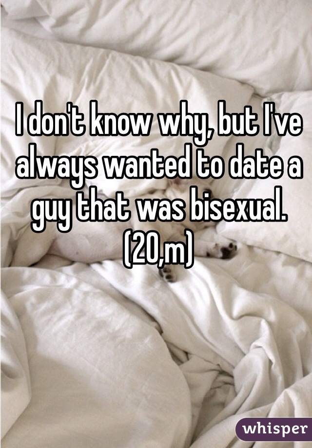 I don't know why, but I've always wanted to date a guy that was bisexual.  (20,m)