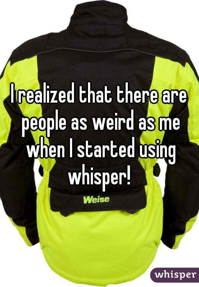 I realized that there are people as weird as me when I started using whisper!