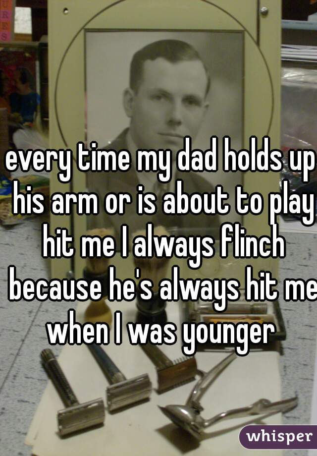 every time my dad holds up his arm or is about to play hit me I always flinch because he's always hit me when I was younger