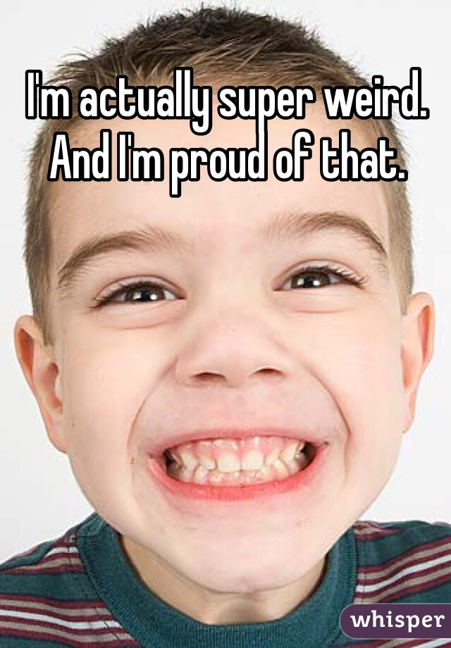 I'm actually super weird. And I'm proud of that.