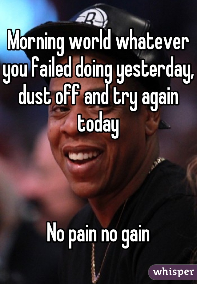 Morning world whatever you failed doing yesterday, dust off and try again today    No pain no gain