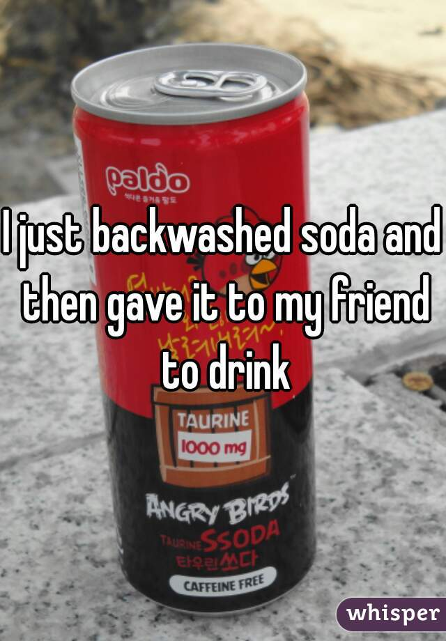 I just backwashed soda and then gave it to my friend to drink